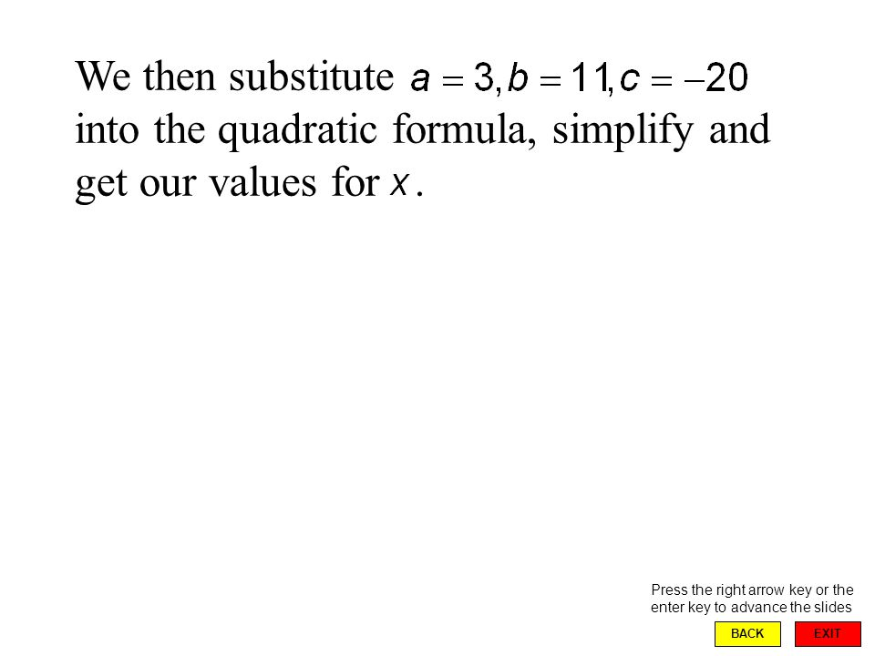EXIT BACK We then substitute into the quadratic formula, simplify and get our values for.