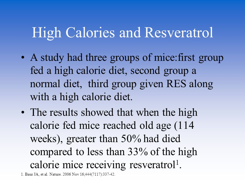 High Calories and Resveratrol A study had three groups of mice:first group fed a high calorie diet, second group a normal diet, third group given RES