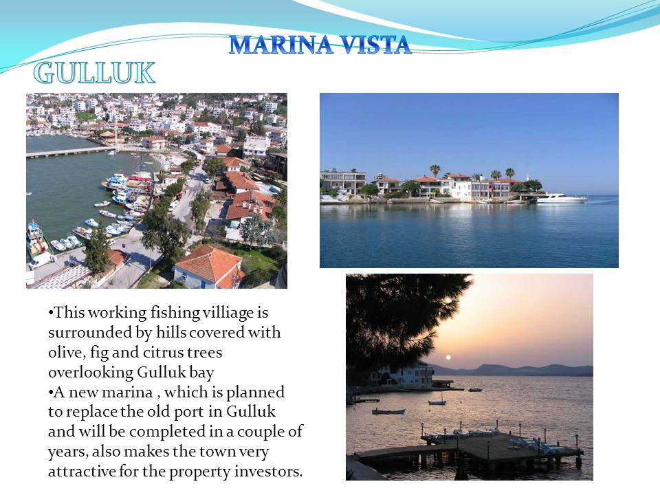 This working fishing villiage is surrounded by hills covered with olive, fig and citrus trees overlooking Gulluk bay A new marina, which is planned to replace the old port in Gulluk and will be completed in a couple of years, also makes the town very attractive for the property investors.