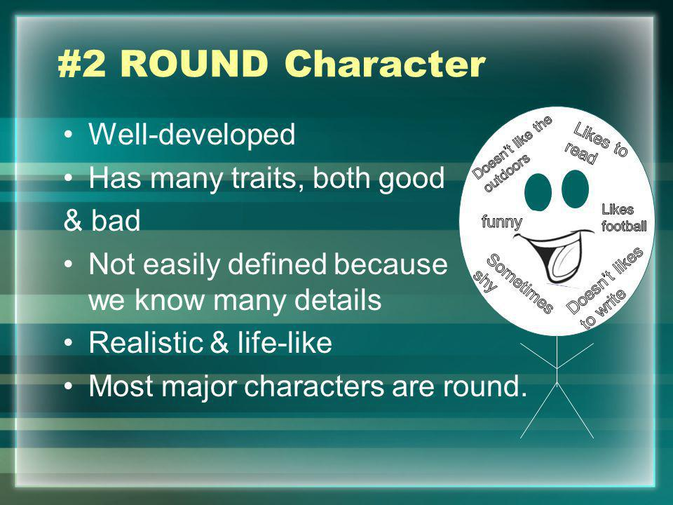 #2 ROUND Character Well-developed Has many traits, both good & bad Not easily defined because we know many details Realistic & life-like Most major ch