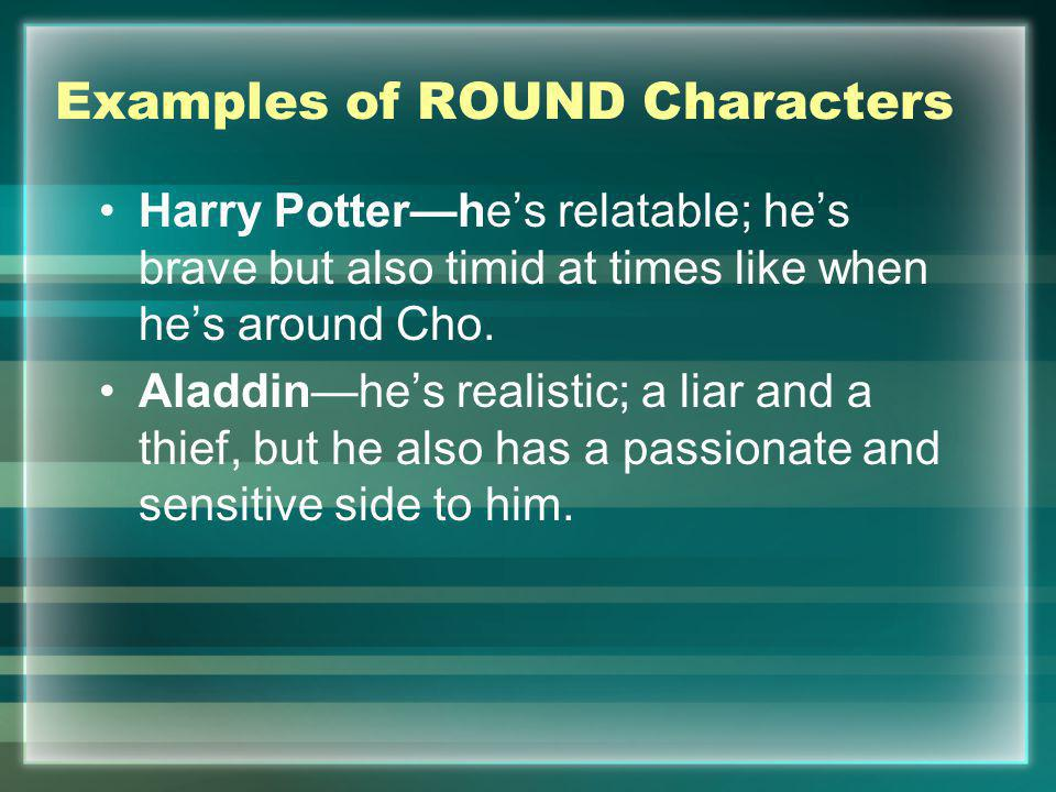 Examples of ROUND Characters Harry Potterhes relatable; hes brave but also timid at times like when hes around Cho. Aladdinhes realistic; a liar and a