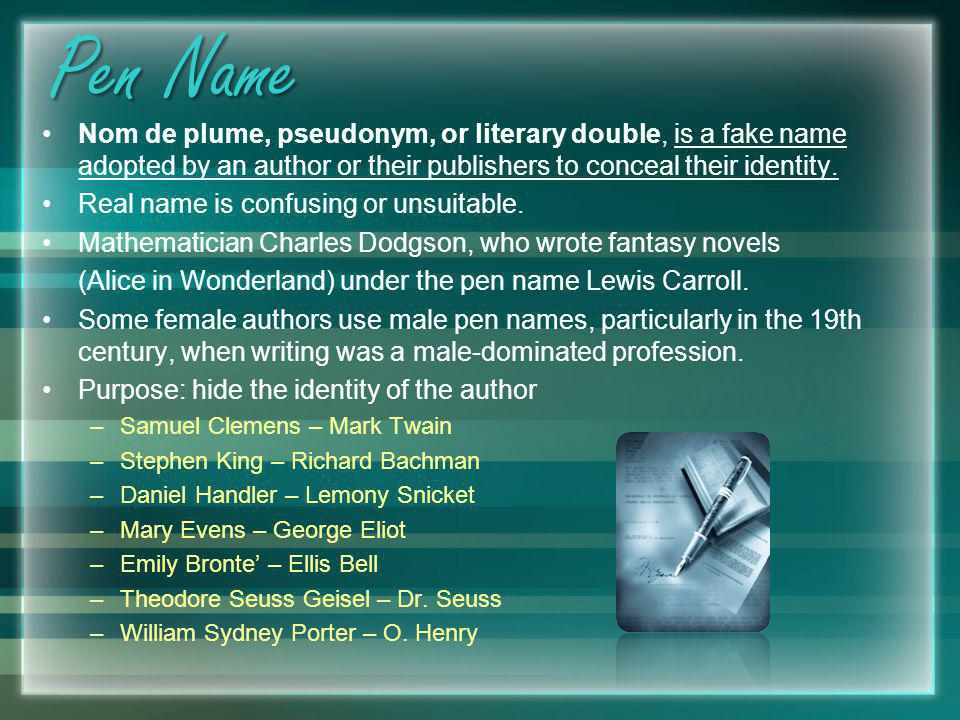 Pen Name Nom de plume, pseudonym, or literary double, is a fake name adopted by an author or their publishers to conceal their identity. Real name is