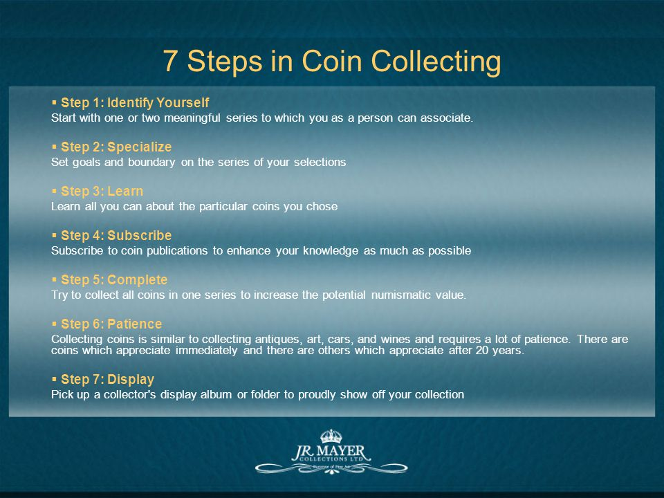 7 Steps in Coin Collecting Step 1: Identify Yourself Start with one or two meaningful series to which you as a person can associate.