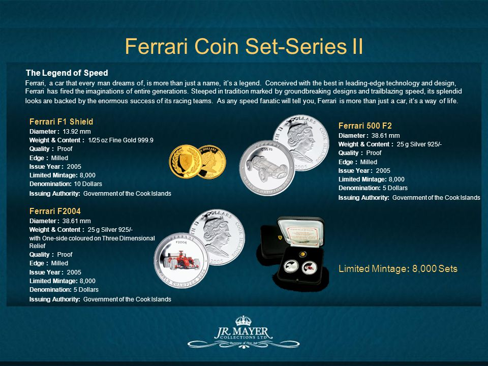 Ferrari Coin Set-Series II Ferrari F1 Shield Diameter : 13.92 mm Weight & Content : 1/25 oz Fine Gold 999.9 Quality : Proof Edge : Milled Issue Year : 2005 Limited Mintage: 8,000 Denomination: 10 Dollars Issuing Authority: Government of the Cook Islands Ferrari 500 F2 Diameter : 38.61 mm Weight & Content : 25 g Silver 925/- Quality : Proof Edge : Milled Issue Year : 2005 Limited Mintage: 8,000 Denomination: 5 Dollars Issuing Authority: Government of the Cook Islands Ferrari F2004 Diameter : 38.61 mm Weight & Content : 25 g Silver 925/- with One-side coloured on Three Dimensional Relief Quality : Proof Edge : Milled Issue Year : 2005 Limited Mintage: 8,000 Denomination: 5 Dollars Issuing Authority: Government of the Cook Islands Limited Mintage: 8,000 Sets The Legend of Speed Ferrari, a car that every man dreams of, is more than just a name, its a legend.