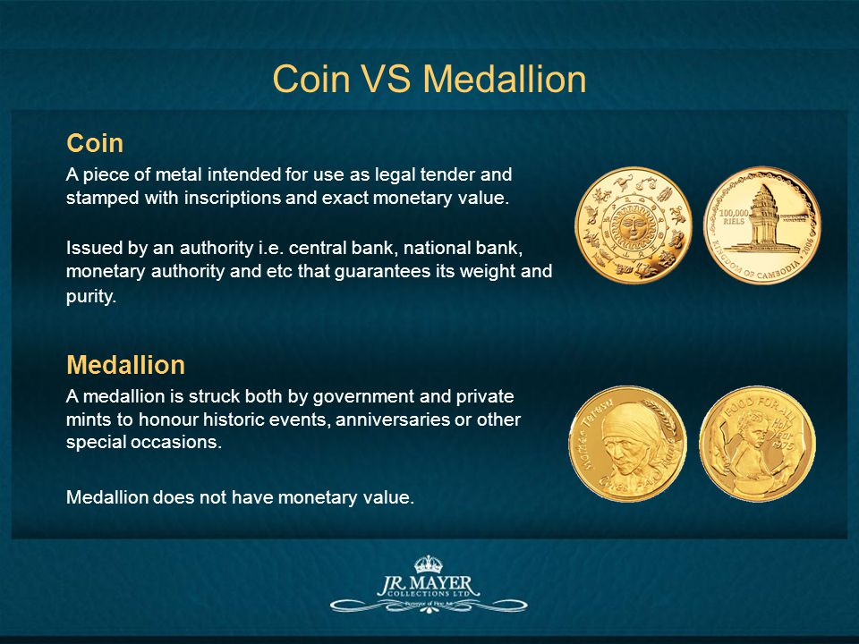 Coin VS Medallion Coin A piece of metal intended for use as legal tender and stamped with inscriptions and exact monetary value. Issued by an authorit