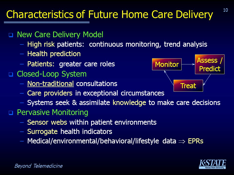 Beyond Telemedicine 10 Characteristics of Future Home Care Delivery New Care Delivery Model –High risk patients: continuous monitoring, trend analysis –Health prediction –Patients: greater care roles Closed-Loop System –Non-traditional consultations –Care providers in exceptional circumstances –Systems seek & assimilate knowledge to make care decisions Pervasive Monitoring –Sensor webs within patient environments –Surrogate health indicators –Medical/environmental/behavioral/lifestyle data EPRs Monitor Assess / Predict Treat
