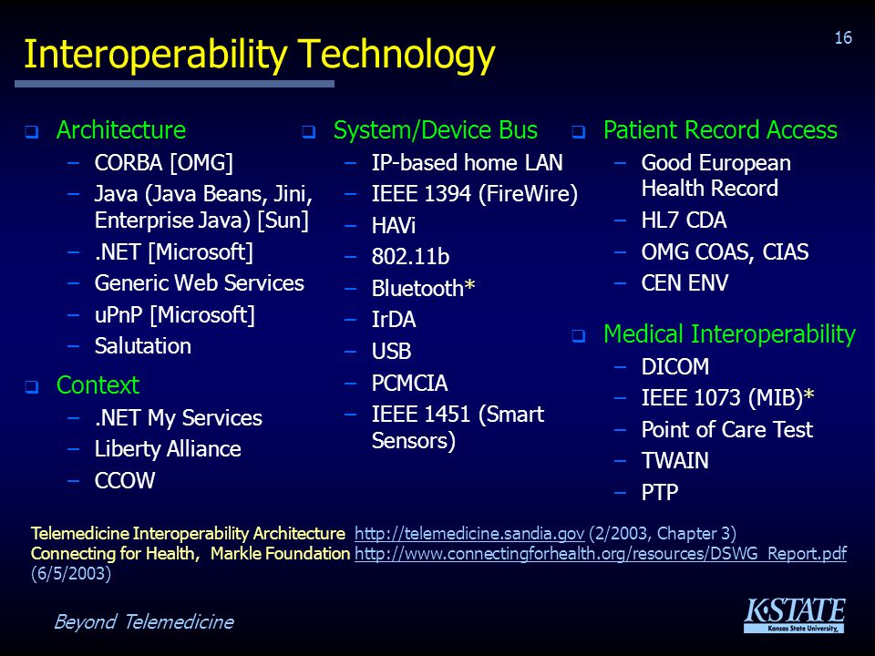 Beyond Telemedicine 16 Interoperability Technology Architecture –CORBA [OMG] –Java (Java Beans, Jini, Enterprise Java) [Sun] –.NET [Microsoft] –Generic Web Services –uPnP [Microsoft] –Salutation Telemedicine Interoperability Architecture http://telemedicine.sandia.gov (2/2003, Chapter 3)http://telemedicine.sandia.gov Connecting for Health, Markle Foundation http://www.connectingforhealth.org/resources/DSWG_Report.pdf (6/5/2003)http://www.connectingforhealth.org/resources/DSWG_Report.pdf System/Device Bus –IP-based home LAN –IEEE 1394 (FireWire) –HAVi –802.11b –Bluetooth* –IrDA –USB –PCMCIA –IEEE 1451 (Smart Sensors) Context –.NET My Services –Liberty Alliance –CCOW Patient Record Access –Good European Health Record –HL7 CDA –OMG COAS, CIAS –CEN ENV Medical Interoperability –DICOM –IEEE 1073 (MIB)* –Point of Care Test –TWAIN –PTP