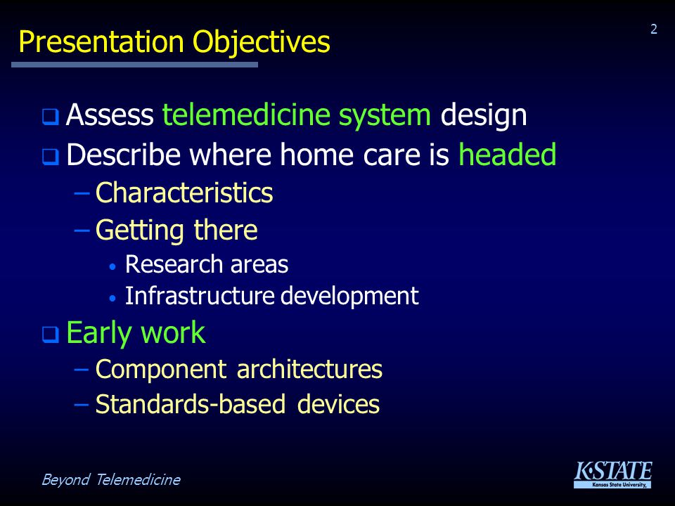 Beyond Telemedicine 2 Presentation Objectives Assess telemedicine system design Describe where home care is headed –Characteristics –Getting there Research areas Infrastructure development Early work –Component architectures –Standards-based devices