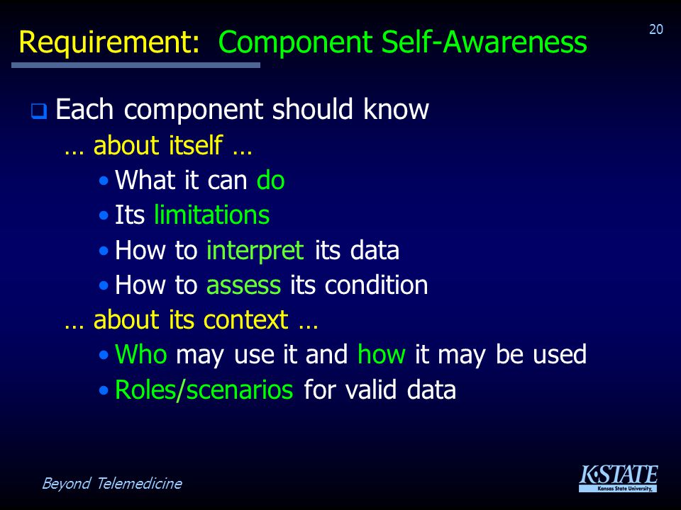 Beyond Telemedicine 20 Requirement: Component Self-Awareness Each component should know … about itself … What it can do Its limitations How to interpret its data How to assess its condition … about its context … Who may use it and how it may be used Roles/scenarios for valid data