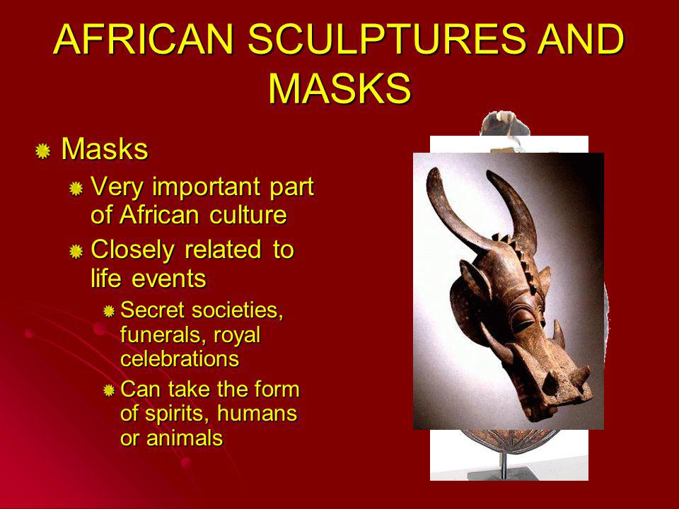 AFRICAN SCULPTURES AND MASKS Masks Very important part of African culture Closely related to life events Secret societies, funerals, royal celebration