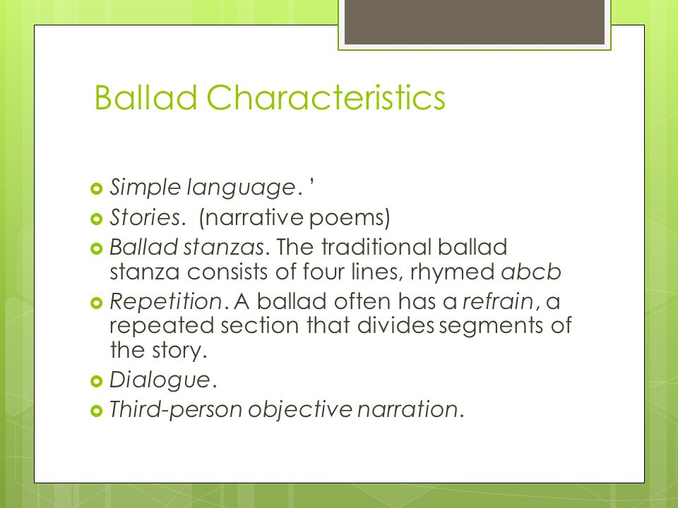 Ballad Characteristics Simple language. Stories. (narrative poems) Ballad stanzas. The traditional ballad stanza consists of four lines, rhymed abcb R