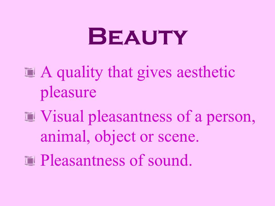 Beauty A quality that gives aesthetic pleasure Visual pleasantness of a person, animal, object or scene. Pleasantness of sound.