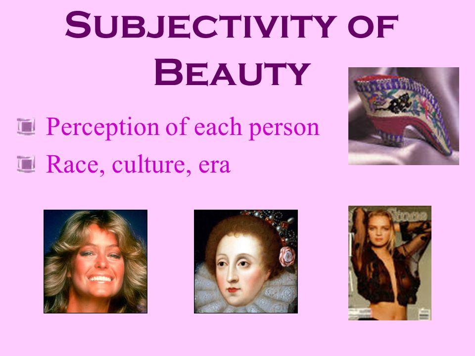 Subjectivity of Beauty Perception of each person Race, culture, era