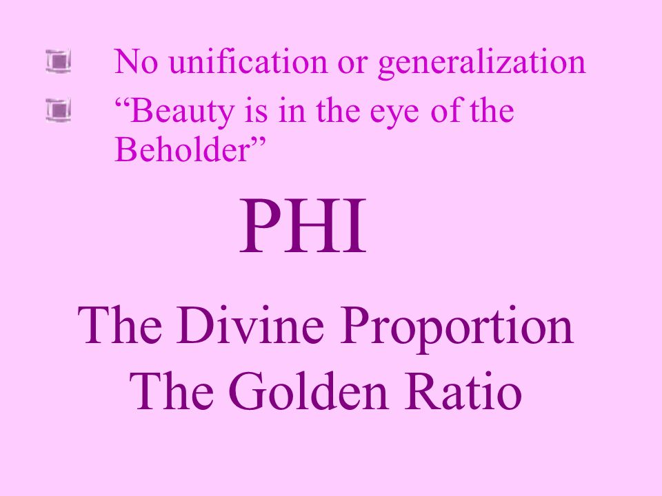 No unification or generalization Beauty is in the eye of the Beholder The Divine Proportion The Golden Ratio PHI