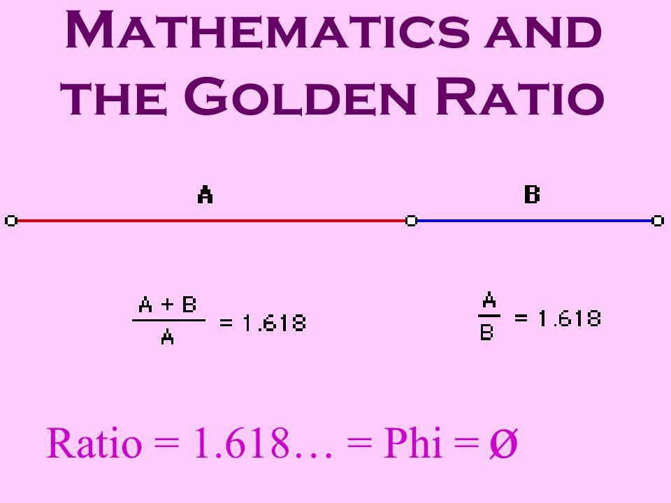 Mathematics and the Golden Ratio Ratio = 1.618… = Phi = ø