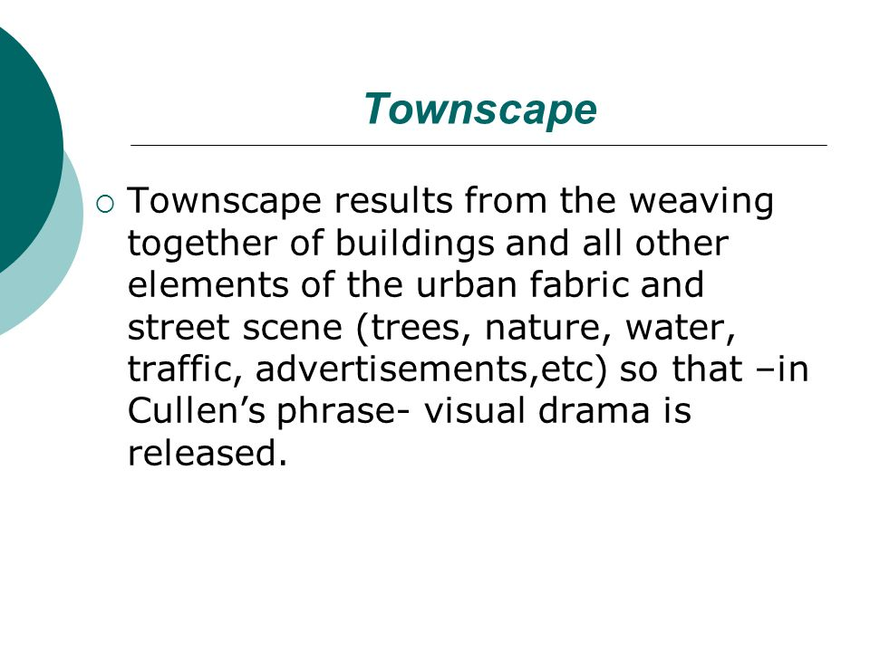 Townscape Townscape results from the weaving together of buildings and all other elements of the urban fabric and street scene (trees, nature, water, traffic, advertisements,etc) so that –in Cullens phrase- visual drama is released.