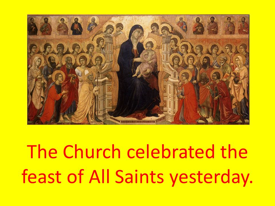 The Church celebrated the feast of All Saints yesterday.