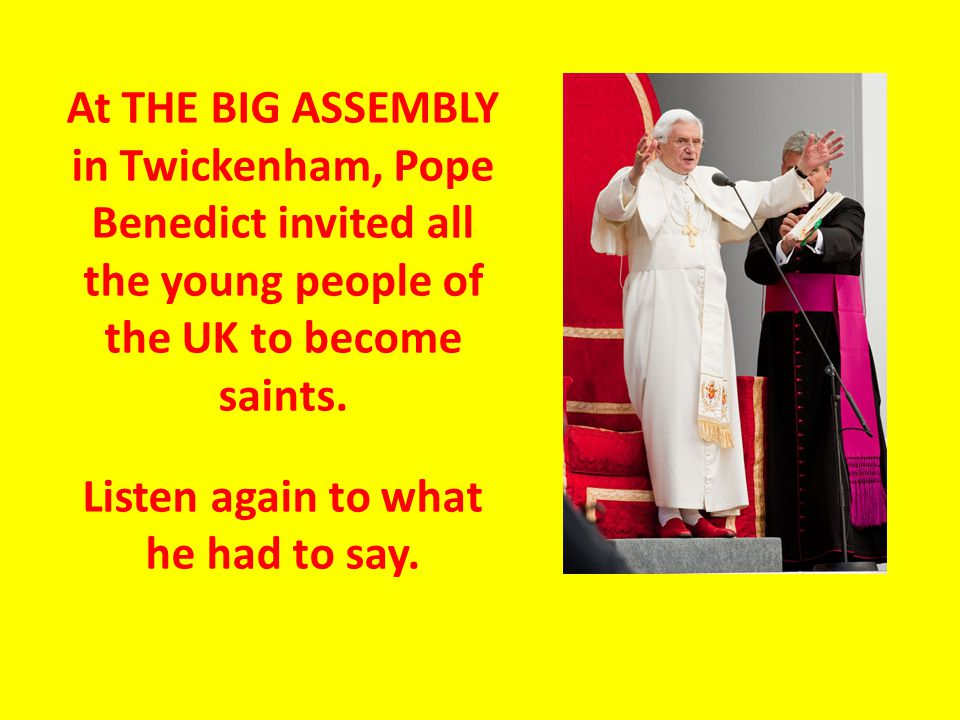 At THE BIG ASSEMBLY in Twickenham, Pope Benedict invited all the young people of the UK to become saints.