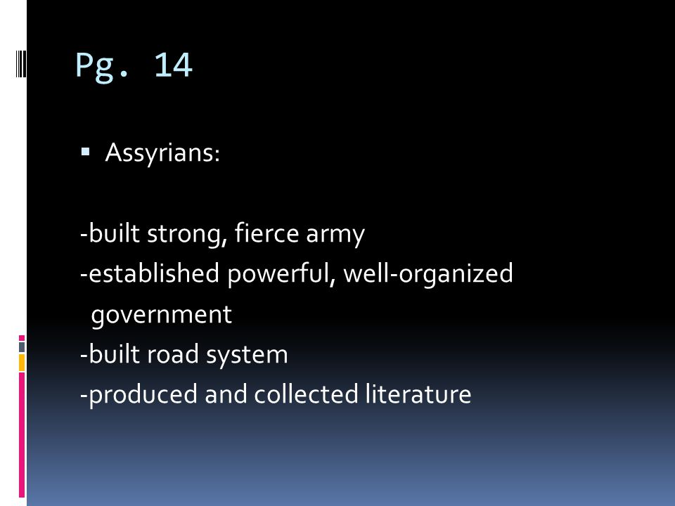 Pg. 14 Assyrians: -built strong, fierce army -established powerful, well-organized government -built road system -produced and collected literature