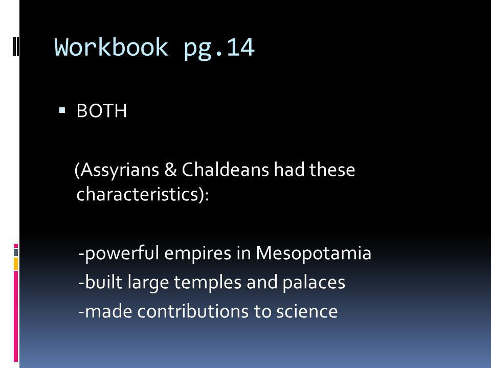 Workbook pg.14 BOTH (Assyrians & Chaldeans had these characteristics): -powerful empires in Mesopotamia -built large temples and palaces -made contrib