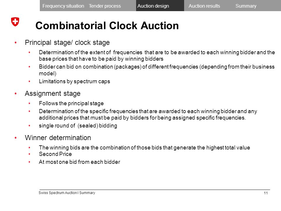 11 Swiss Spectrum Auction I Summary Combinatorial Clock Auction Principal stage/ clock stage Determination of the extent of frequencies that are to be awarded to each winning bidder and the base prices that have to be paid by winning bidders Bidder can bid on combination (packages) of different frequencies (depending from their business model) Limitations by spectrum caps Assignment stage Follows the principal stage Determination of the specific frequencies that are awarded to each winning bidder and any additional prices that must be paid by bidders for being assigned specific frequencies.