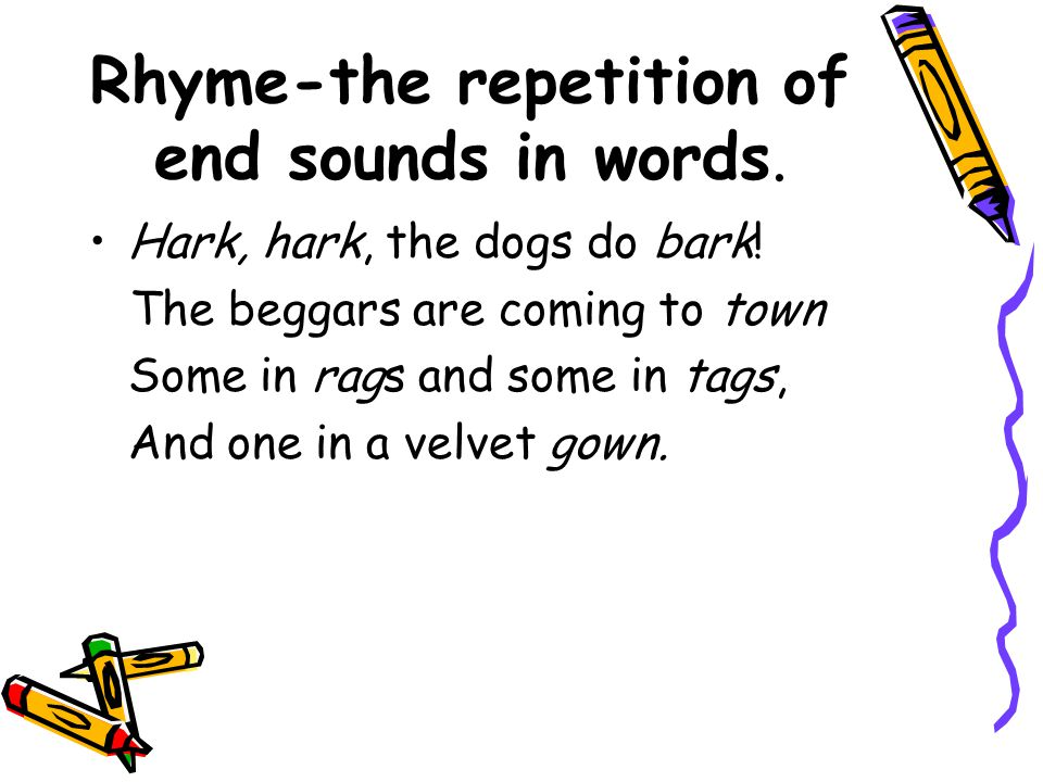 Rhyme-the repetition of end sounds in words. Hark, hark, the dogs do bark! The beggars are coming to town Some in rags and some in tags, And one in a