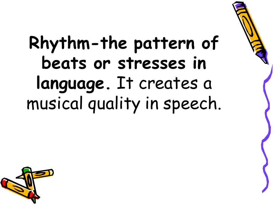 Rhythm-the pattern of beats or stresses in language. It creates a musical quality in speech.