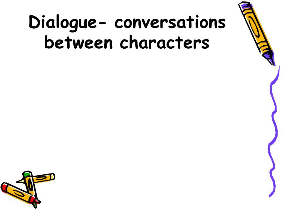 Dialogue- conversations between characters
