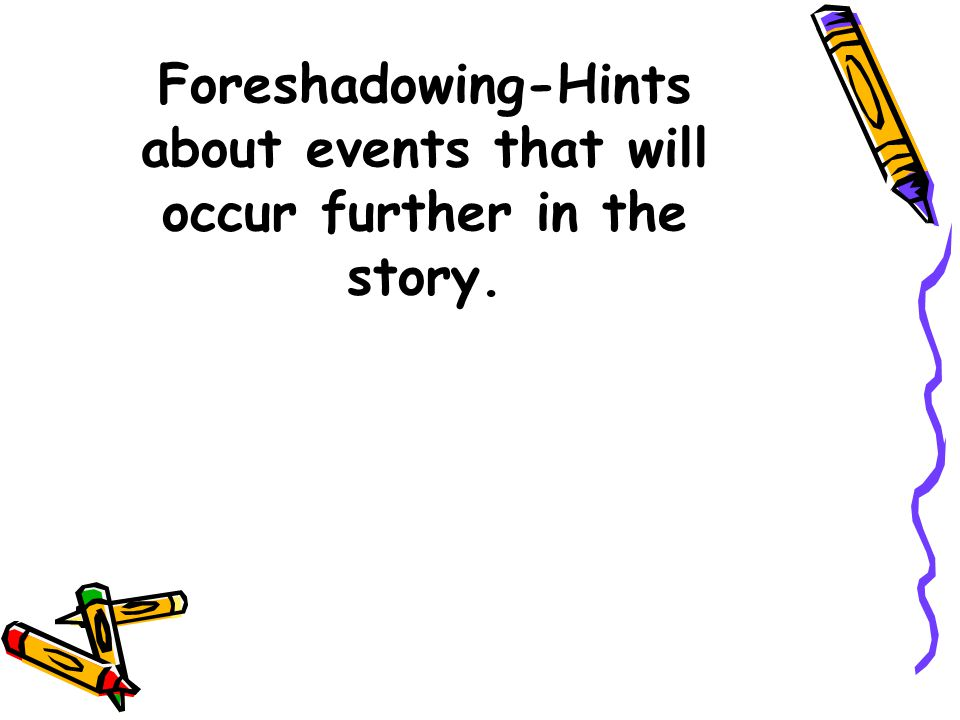 Foreshadowing-Hints about events that will occur further in the story.
