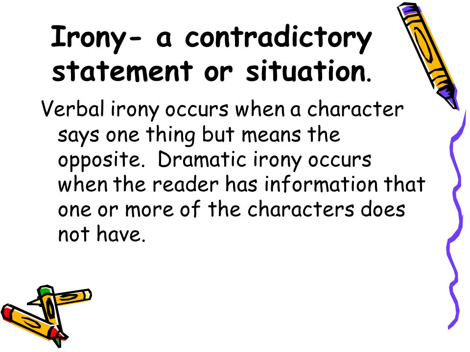 Irony- a contradictory statement or situation. Verbal irony occurs when a character says one thing but means the opposite. Dramatic irony occurs when