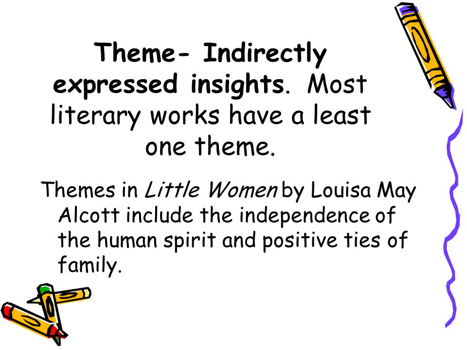 Theme- Indirectly expressed insights. Most literary works have a least one theme. Themes in Little Women by Louisa May Alcott include the independence
