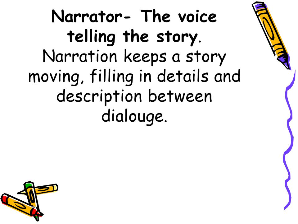Narrator- The voice telling the story. Narration keeps a story moving, filling in details and description between dialouge.