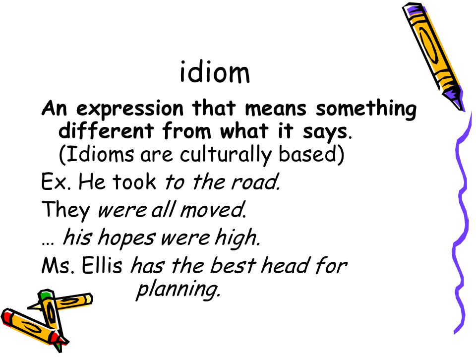 idiom An expression that means something different from what it says. (Idioms are culturally based) Ex. He took to the road. They were all moved. … hi