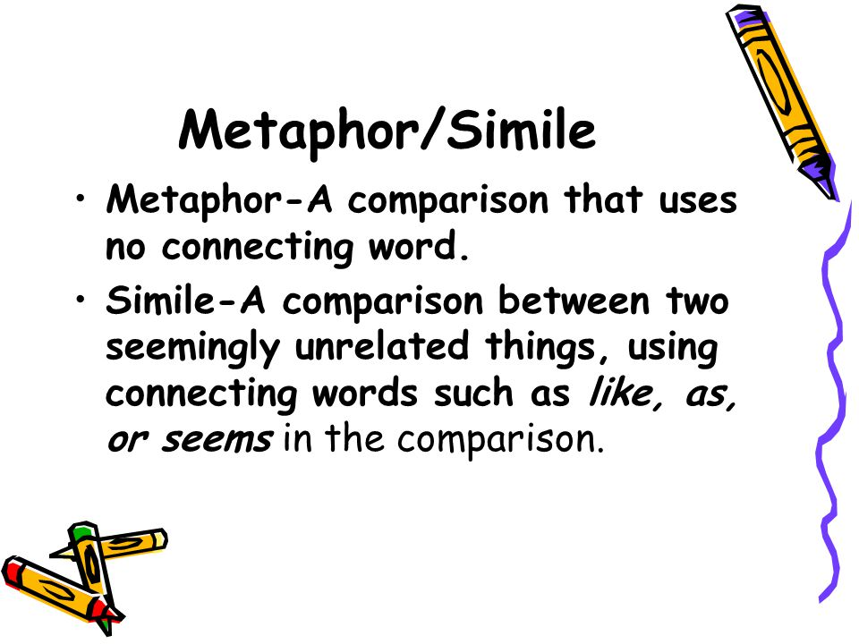 Metaphor/Simile Metaphor-A comparison that uses no connecting word. Simile-A comparison between two seemingly unrelated things, using connecting words