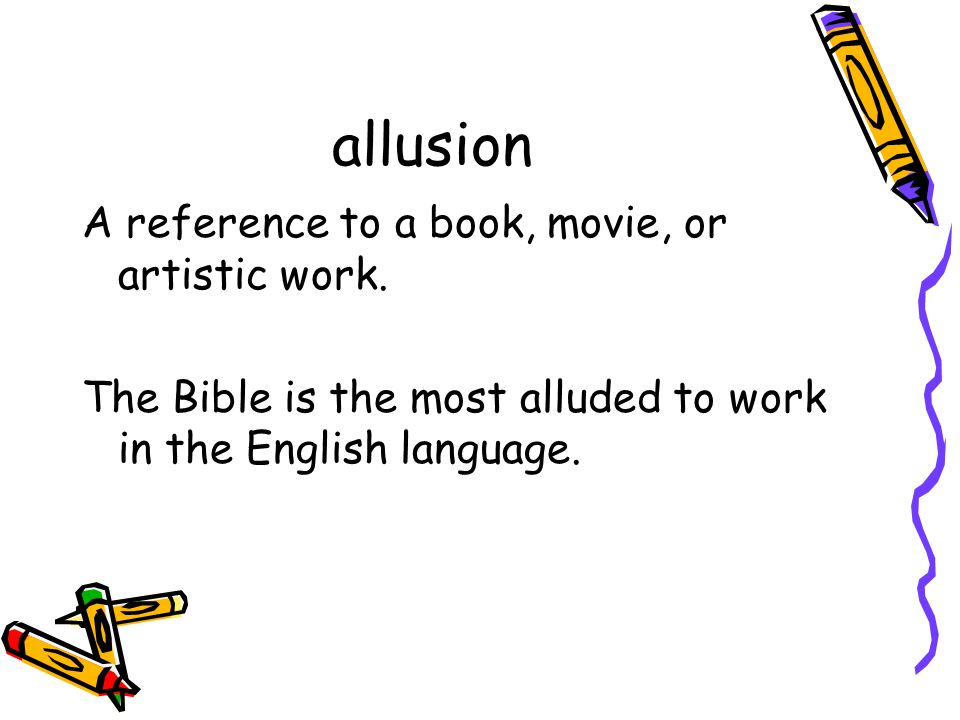 allusion A reference to a book, movie, or artistic work. The Bible is the most alluded to work in the English language.