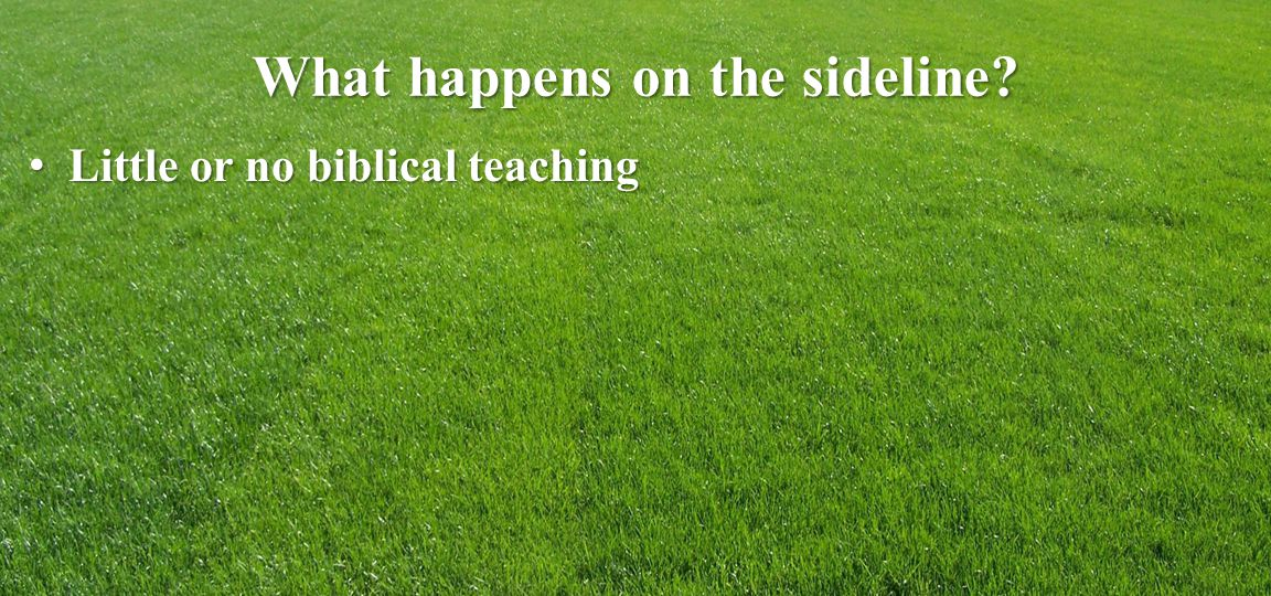 What happens on the sideline Little or no biblical teaching Little or no biblical teaching