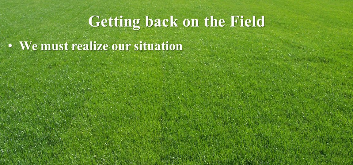 Getting back on the Field We must realize our situation We must realize our situation
