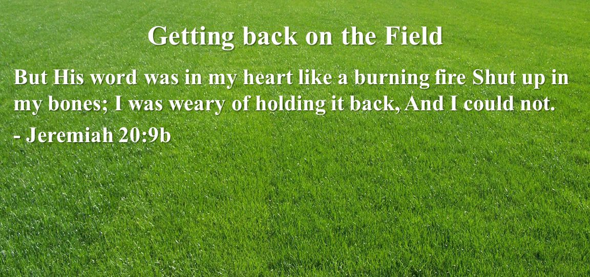 Getting back on the Field But His word was in my heart like a burning fire Shut up in my bones; I was weary of holding it back, And I could not.
