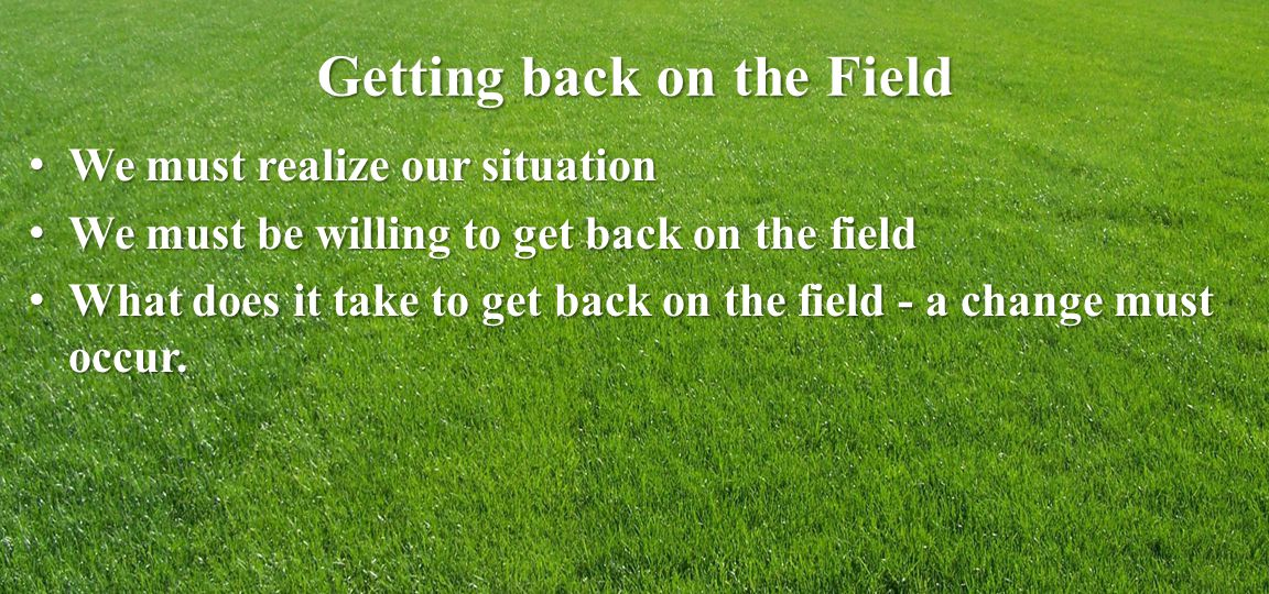 Getting back on the Field We must realize our situation We must realize our situation We must be willing to get back on the field We must be willing to get back on the field What does it take to get back on the field - a change must occur.