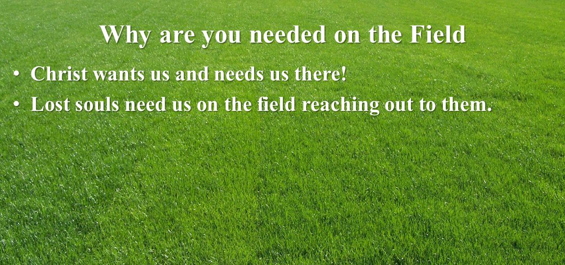 Why are you needed on the Field Christ wants us and needs us there.