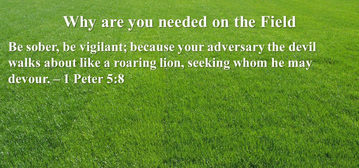 Why are you needed on the Field Be sober, be vigilant; because your adversary the devil walks about like a roaring lion, seeking whom he may devour.