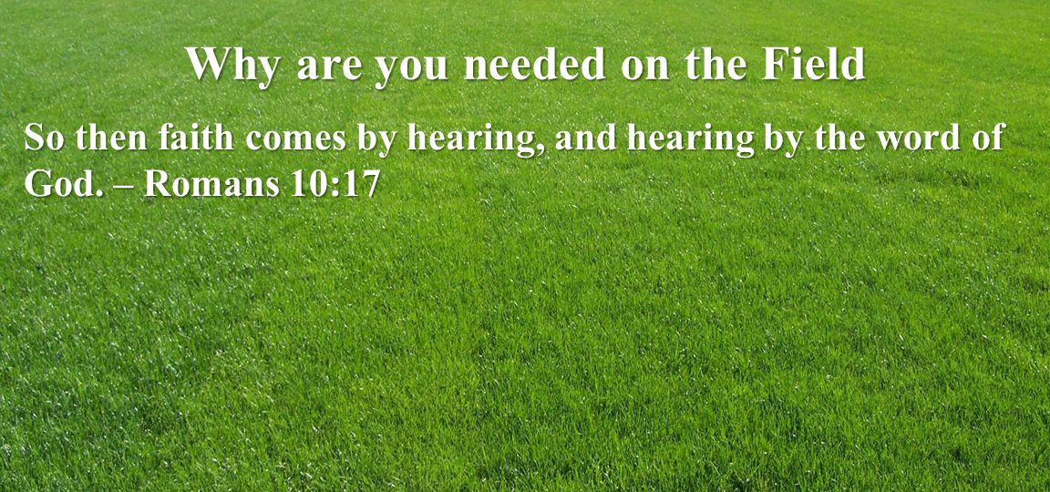 Why are you needed on the Field So then faith comes by hearing, and hearing by the word of God.