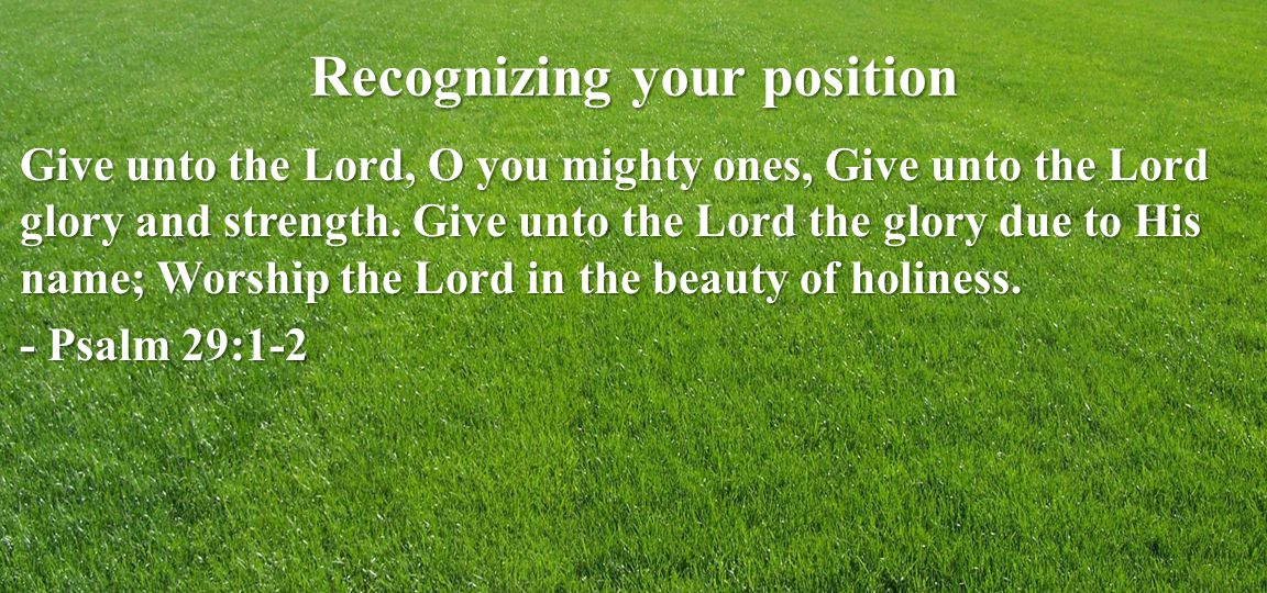 Recognizing your position Give unto the Lord, O you mighty ones, Give unto the Lord glory and strength.