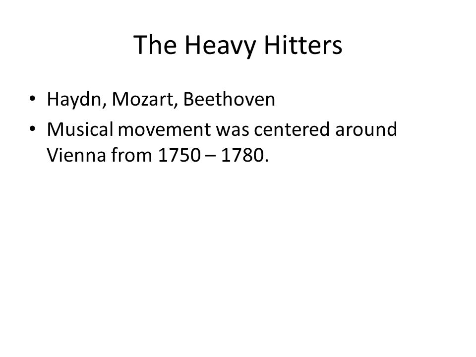 The Heavy Hitters Haydn, Mozart, Beethoven Musical movement was centered around Vienna from 1750 – 1780.