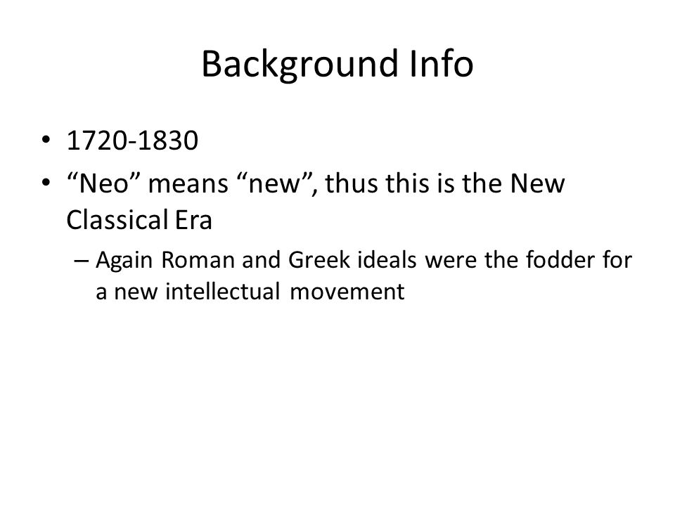 Background Info 1720-1830 Neo means new, thus this is the New Classical Era – Again Roman and Greek ideals were the fodder for a new intellectual movement