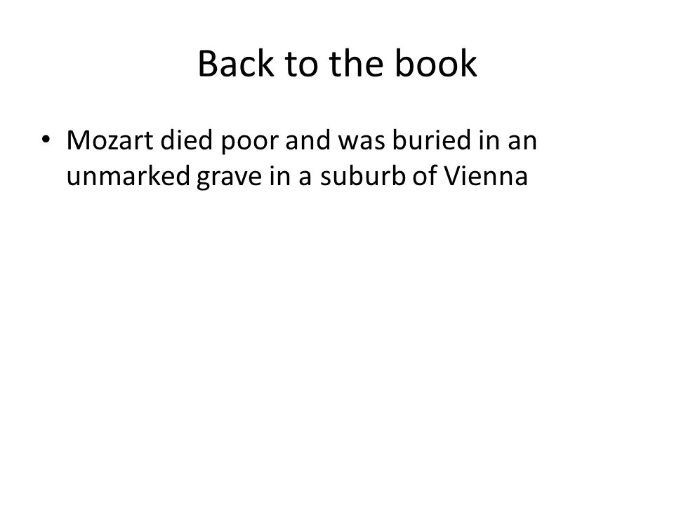 Back to the book Mozart died poor and was buried in an unmarked grave in a suburb of Vienna