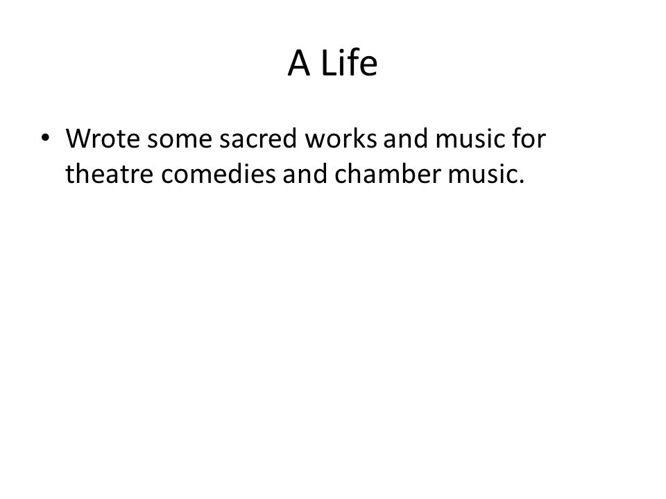 A Life Wrote some sacred works and music for theatre comedies and chamber music.