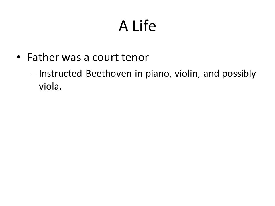 A Life Father was a court tenor – Instructed Beethoven in piano, violin, and possibly viola.