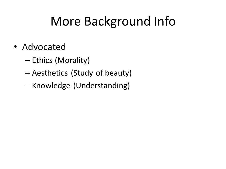 More Background Info Advocated – Ethics (Morality) – Aesthetics (Study of beauty) – Knowledge (Understanding)