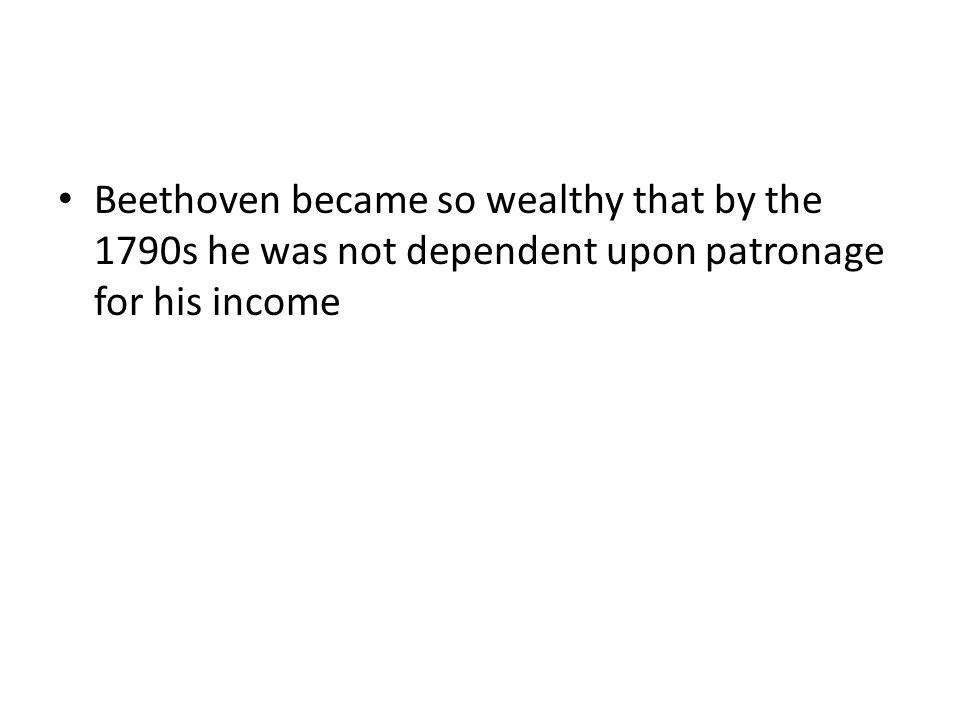 Beethoven became so wealthy that by the 1790s he was not dependent upon patronage for his income